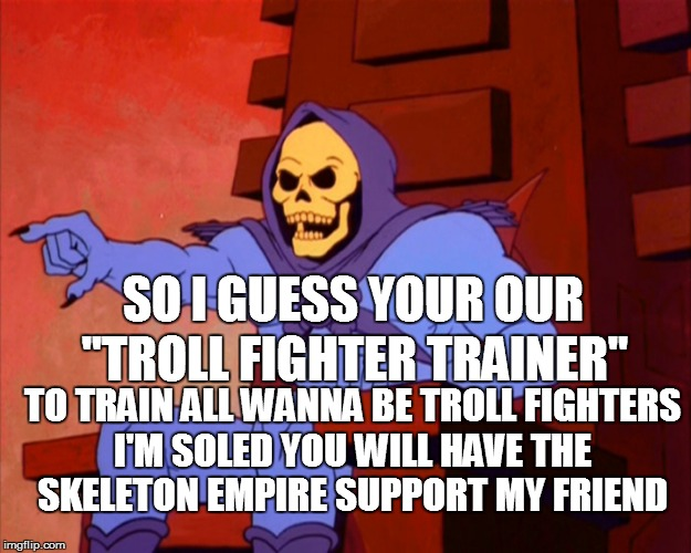 "SO I GUESS YOUR OUR ""TROLL FIGHTER TRAINER"" TO TRAIN ALL WANNA BE TROLL FIGHTERS I'M SOLED YOU WILL HAVE THE SKELETON EMPIRE SUPPORT MY FRIE 