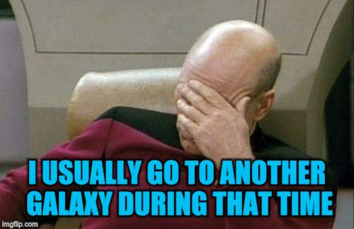 Captain Picard Facepalm Meme | I USUALLY GO TO ANOTHER GALAXY DURING THAT TIME | image tagged in memes,captain picard facepalm | made w/ Imgflip meme maker
