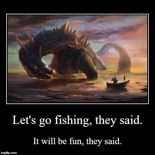 Some people may find this more fun than fishing. | Let's go fishing, they said. | It will be fun, they said. | image tagged in funny,demotivationals,monster hunter,they said | made w/ Imgflip demotivational maker