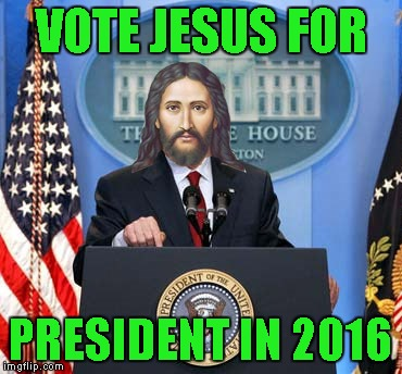 VOTE JESUS FOR PRESIDENT IN 2016 | made w/ Imgflip meme maker
