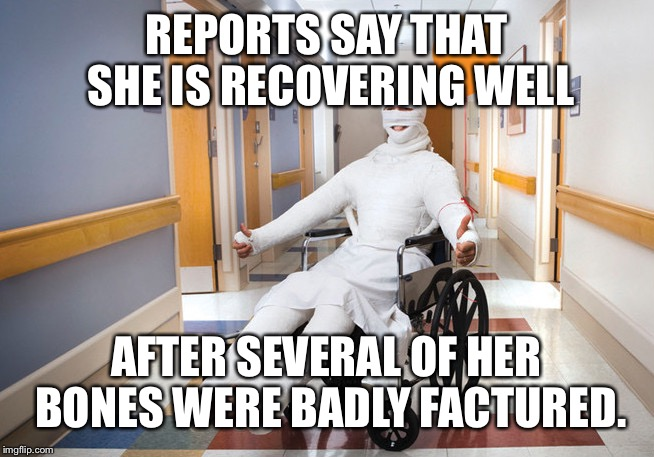 REPORTS SAY THAT SHE IS RECOVERING WELL AFTER SEVERAL OF HER BONES WERE BADLY FACTURED. | made w/ Imgflip meme maker