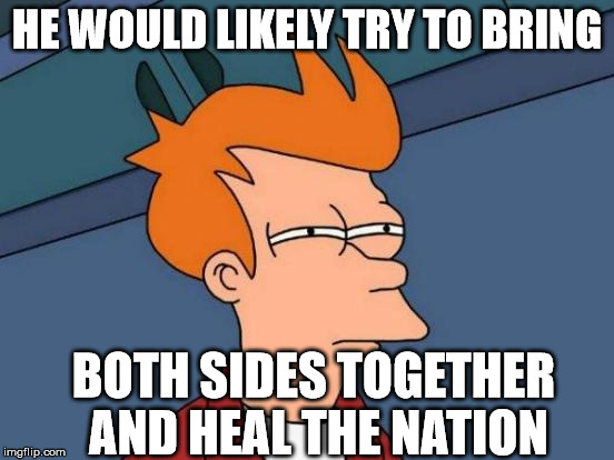 Futurama Fry Meme | HE WOULD LIKELY TRY TO BRING BOTH SIDES TOGETHER AND HEAL THE NATION | image tagged in memes,futurama fry | made w/ Imgflip meme maker