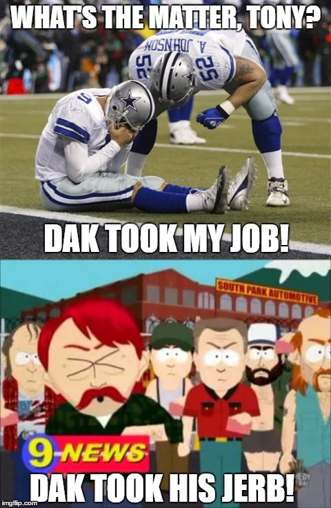 WHAT'S THE MATTER, TONY? DAK TOOK MY JOB! DAK TOOK HIS JERB! | image tagged in funny,sad tony romo,dallas cowboys | made w/ Imgflip meme maker