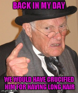 Back In My Day Meme | BACK IN MY DAY WE WOULD HAVE CRUCIFIED HIM FOR HAVING LONG HAIR | image tagged in memes,back in my day | made w/ Imgflip meme maker