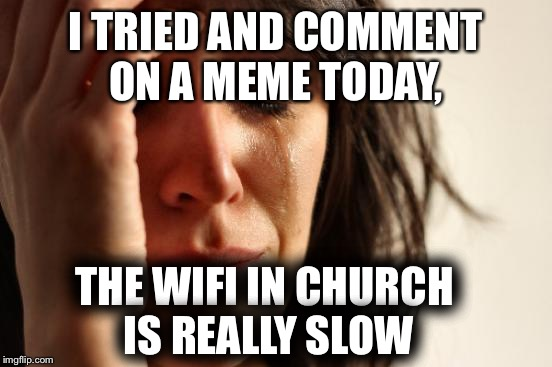 Maybe it was a sign from God to get off the phone | I TRIED AND COMMENT ON A MEME TODAY, THE WIFI IN CHURCH IS REALLY SLOW | image tagged in memes,first world problems | made w/ Imgflip meme maker