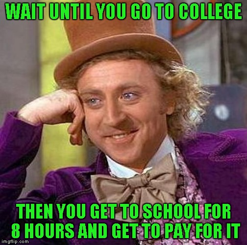 Creepy Condescending Wonka Meme | WAIT UNTIL YOU GO TO COLLEGE THEN YOU GET TO SCHOOL FOR 8 HOURS AND GET TO PAY FOR IT | image tagged in memes,creepy condescending wonka | made w/ Imgflip meme maker