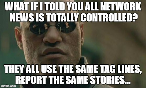 Matrix Morpheus Meme | WHAT IF I TOLD YOU ALL NETWORK NEWS IS TOTALLY CONTROLLED? THEY ALL USE THE SAME TAG LINES, REPORT THE SAME STORIES... | image tagged in memes,matrix morpheus | made w/ Imgflip meme maker