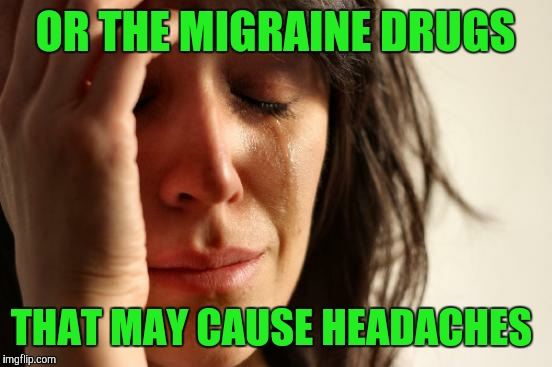 First World Problems Meme | OR THE MIGRAINE DRUGS THAT MAY CAUSE HEADACHES | image tagged in memes,first world problems | made w/ Imgflip meme maker