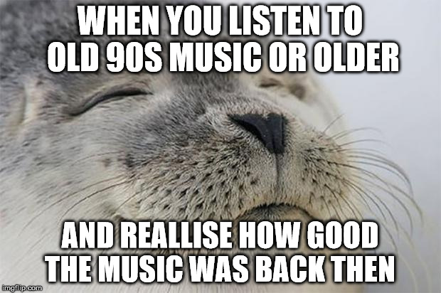 Satisfied Seal Meme | WHEN YOU LISTEN TO OLD 90S MUSIC OR OLDER AND REALLISE HOW GOOD THE MUSIC WAS BACK THEN | image tagged in memes,satisfied seal | made w/ Imgflip meme maker