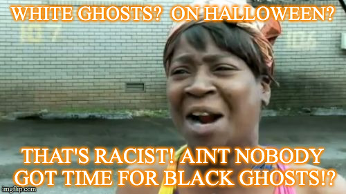 Aint Nobody Got Time For That Meme | WHITE GHOSTS?  ON HALLOWEEN? THAT'S RACIST! AINT NOBODY GOT TIME FOR BLACK GHOSTS!? | image tagged in memes,aint nobody got time for that | made w/ Imgflip meme maker