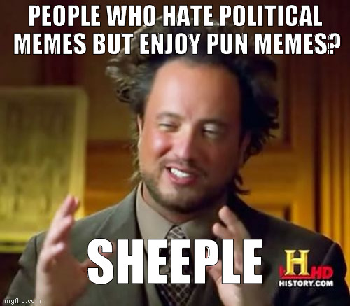 Get it? :{P | PEOPLE WHO HATE POLITICAL MEMES BUT ENJOY PUN MEMES? SHEEPLE | image tagged in memes,ancient aliens,bad puns,political memes,skewed priorities | made w/ Imgflip meme maker