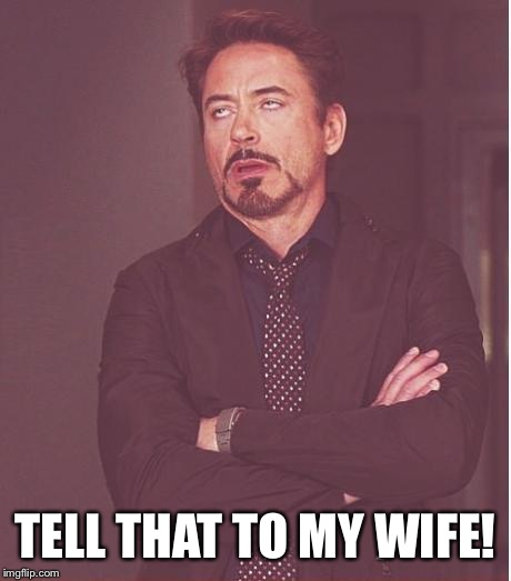 Face You Make Robert Downey Jr Meme | TELL THAT TO MY WIFE! | image tagged in memes,face you make robert downey jr | made w/ Imgflip meme maker