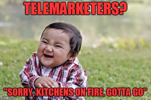"Evil Toddler Meme | TELEMARKETERS? ""SORRY, KITCHENS ON FIRE, GOTTA GO"" 