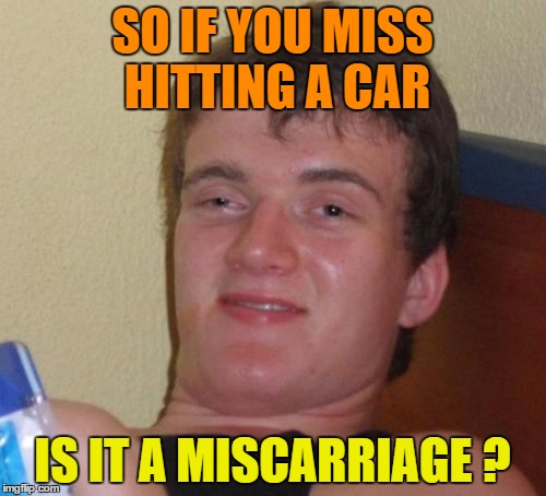 10 Guy Meme | SO IF YOU MISS HITTING A CAR IS IT A MISCARRIAGE ? | image tagged in memes,10 guy | made w/ Imgflip meme maker