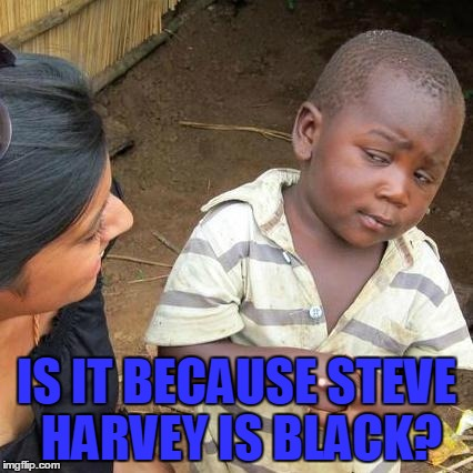 Third World Skeptical Kid Meme | IS IT BECAUSE STEVE HARVEY IS BLACK? | image tagged in memes,third world skeptical kid | made w/ Imgflip meme maker