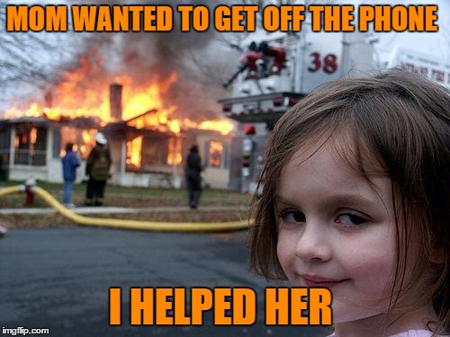 Disaster Girl Meme | MOM WANTED TO GET OFF THE PHONE I HELPED HER | image tagged in memes,disaster girl | made w/ Imgflip meme maker