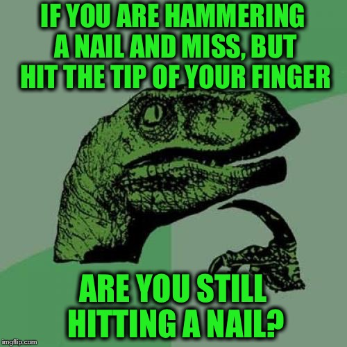 Philosoraptor | IF YOU ARE HAMMERING A NAIL AND MISS, BUT HIT THE TIP OF YOUR FINGER ARE YOU STILL HITTING A NAIL? | image tagged in memes,philosoraptor,hammer,nails,finger,funny | made w/ Imgflip meme maker