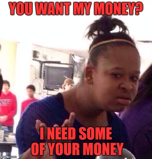 Black Girl Wat Meme | YOU WANT MY MONEY? I NEED SOME OF YOUR MONEY | image tagged in memes,black girl wat | made w/ Imgflip meme maker