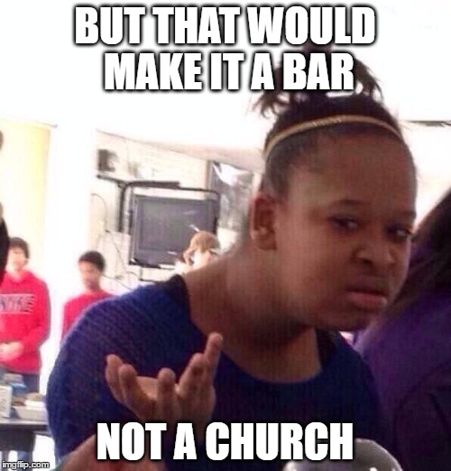 Black Girl Wat Meme | BUT THAT WOULD MAKE IT A BAR NOT A CHURCH | image tagged in memes,black girl wat | made w/ Imgflip meme maker