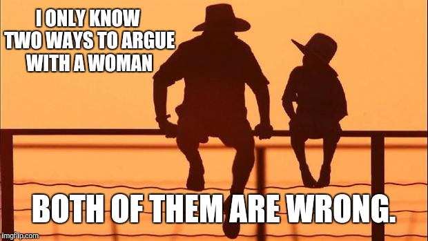 Cowboy wisdom: From father to son | I ONLY KNOW TWO WAYS TO ARGUE WITH A WOMAN BOTH OF THEM ARE WRONG. | image tagged in cowboy father and son,western wisdom,women,arguing | made w/ Imgflip meme maker