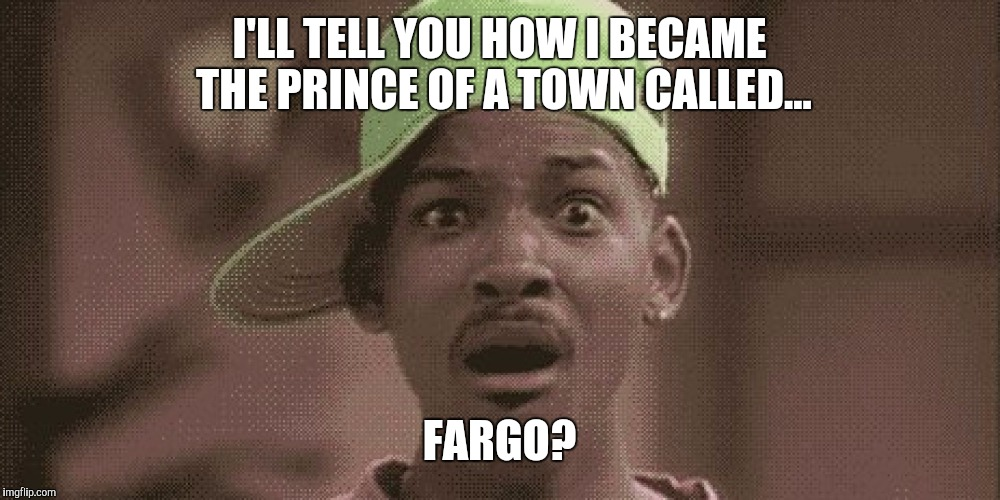 I'LL TELL YOU HOW I BECAME THE PRINCE OF A TOWN CALLED... FARGO? | made w/ Imgflip meme maker