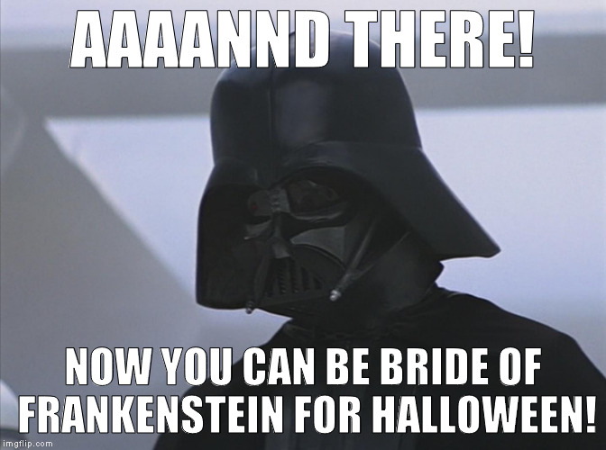 Vader is Impressed | AAAANND THERE! NOW YOU CAN BE BRIDE OF FRANKENSTEIN FOR HALLOWEEN! | image tagged in vader is impressed | made w/ Imgflip meme maker