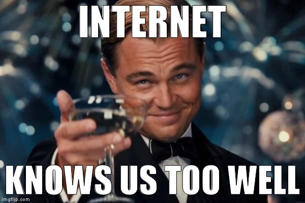 Leonardo Dicaprio Cheers Meme | INTERNET KNOWS US TOO WELL | image tagged in memes,leonardo dicaprio cheers | made w/ Imgflip meme maker