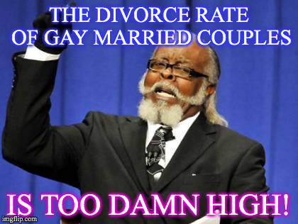 Too Damn High Meme | THE DIVORCE RATE OF GAY MARRIED COUPLES IS TOO DAMN HIGH! | image tagged in memes,too damn high | made w/ Imgflip meme maker
