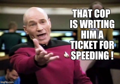 Picard Wtf Meme | THAT COP IS WRITING HIM A TICKET FOR SPEEDING ! | image tagged in memes,picard wtf | made w/ Imgflip meme maker