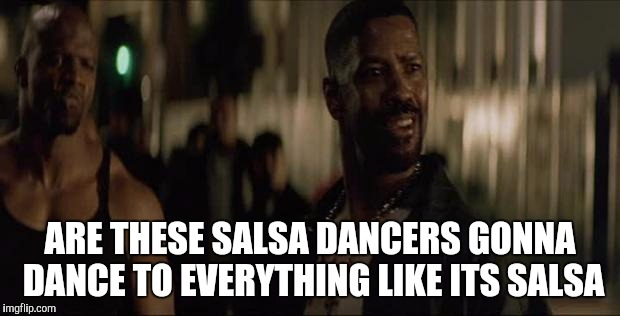 Salsa dance | ARE THESE SALSA DANCERS GONNA DANCE TO EVERYTHING LIKE ITS SALSA | image tagged in denzel training day,salsa,social,music,memes,vines | made w/ Imgflip meme maker