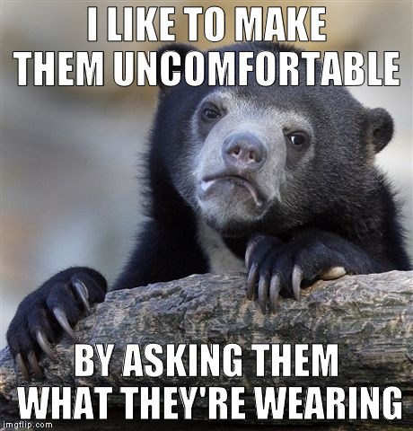 Confession Bear Meme | I LIKE TO MAKE THEM UNCOMFORTABLE BY ASKING THEM WHAT THEY'RE WEARING | image tagged in memes,confession bear | made w/ Imgflip meme maker