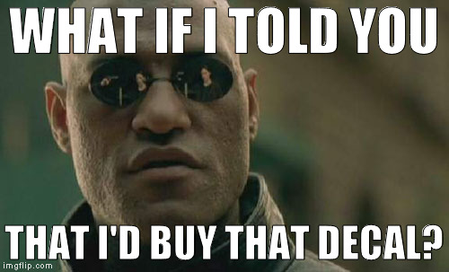 Matrix Morpheus Meme | WHAT IF I TOLD YOU THAT I'D BUY THAT DECAL? | image tagged in memes,matrix morpheus | made w/ Imgflip meme maker