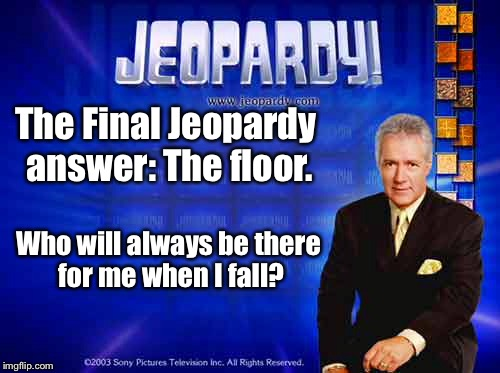 You've always got a friend wherever you go. | The Final Jeopardy answer: The floor. Who will always be there for me when I fall? | image tagged in memes,jeopardy,fall,floor,drsarcasm | made w/ Imgflip meme maker