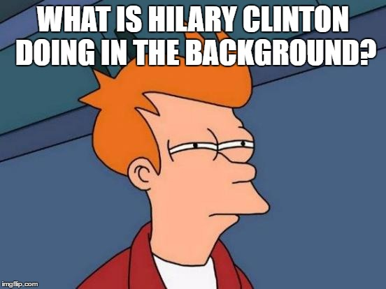 Futurama Fry Meme | WHAT IS HILARY CLINTON DOING IN THE BACKGROUND? | image tagged in memes,futurama fry | made w/ Imgflip meme maker