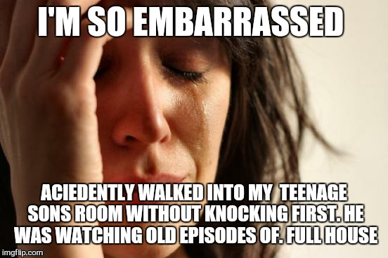 Whats wrong with you ....   |  I'M SO EMBARRASSED; ACIEDENTLY WALKED INTO MY  TEENAGE SONS ROOM WITHOUT KNOCKING FIRST. HE WAS WATCHING OLD EPISODES OF. FULL HOUSE | image tagged in memes,first world problems,full house,teenager | made w/ Imgflip meme maker