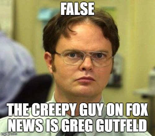 FALSE THE CREEPY GUY ON FOX NEWS IS GREG GUTFELD | made w/ Imgflip meme maker