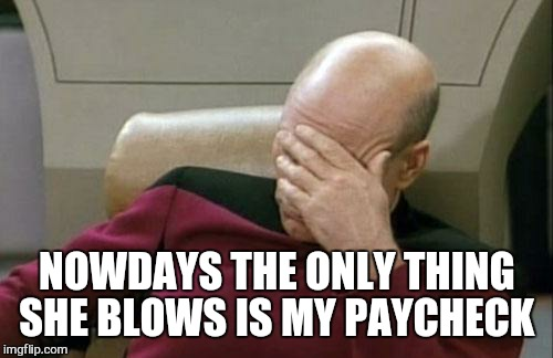 Captain Picard Facepalm Meme | NOWDAYS THE ONLY THING SHE BLOWS IS MY PAYCHECK | image tagged in memes,captain picard facepalm | made w/ Imgflip meme maker