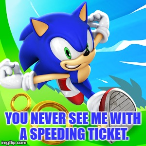 YOU NEVER SEE ME WITH A SPEEDING TICKET. | made w/ Imgflip meme maker