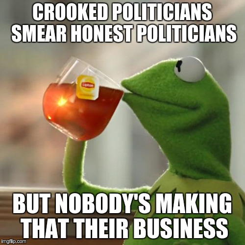But Thats None Of My Business Meme | CROOKED POLITICIANS SMEAR HONEST POLITICIANS BUT NOBODY'S MAKING THAT THEIR BUSINESS | image tagged in memes,but thats none of my business,kermit the frog | made w/ Imgflip meme maker