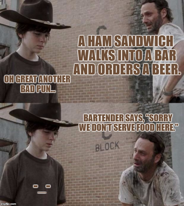 "Rick and Carl Meme | A HAM SANDWICH WALKS INTO A BAR AND ORDERS A BEER. OH GREAT ANOTHER BAD PUN... BARTENDER SAYS, ""SORRY WE DON'T SERVE FOOD HERE."" -_- 