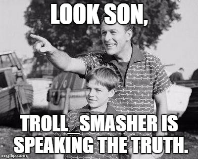 LOOK SON, TROLL_SMASHER IS SPEAKING THE TRUTH. | made w/ Imgflip meme maker