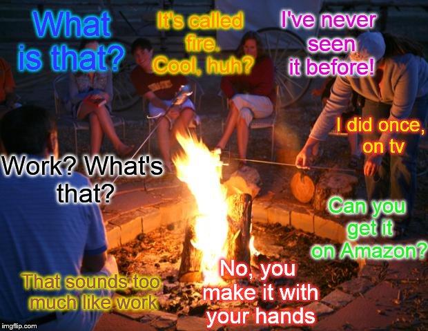 Millenials' first time outdoors | What is that? I did once, on tv It's called fire. Cool, huh? I've never seen it before! Can you get it on Amazon? No, you make it with your  | image tagged in campfire | made w/ Imgflip meme maker