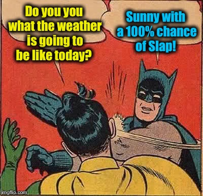 Batman Slapping Robin Meme | Do you you what the weather is going to be like today? Sunny with a 100% chance of Slap! | image tagged in memes,batman slapping robin,evilmandoevil,funny | made w/ Imgflip meme maker