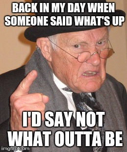 Back In My Day Meme | BACK IN MY DAY WHEN SOMEONE SAID WHAT'S UP I'D SAY NOT WHAT OUTTA BE | image tagged in memes,back in my day | made w/ Imgflip meme maker