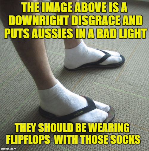 THE IMAGE ABOVE IS A DOWNRIGHT DISGRACE AND PUTS AUSSIES IN A BAD LIGHT THEY SHOULD BE WEARING FLIPFLOPS  WITH THOSE SOCKS | made w/ Imgflip meme maker