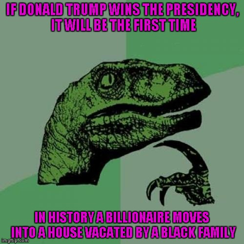 Just an interesting fact... | IF DONALD TRUMP WINS THE PRESIDENCY, IT WILL BE THE FIRST TIME IN HISTORY A BILLIONAIRE MOVES INTO A HOUSE VACATED BY A BLACK FAMILY | image tagged in memes,philosoraptor,melania trump,election 2016 | made w/ Imgflip meme maker