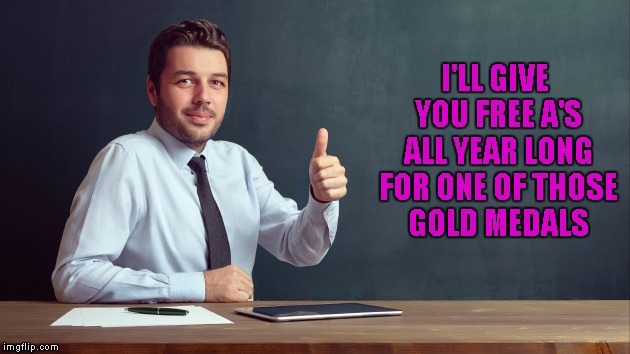 I'LL GIVE YOU FREE A'S ALL YEAR LONG FOR ONE OF THOSE GOLD MEDALS | made w/ Imgflip meme maker