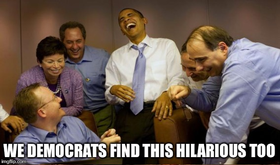WE DEMOCRATS FIND THIS HILARIOUS TOO | made w/ Imgflip meme maker