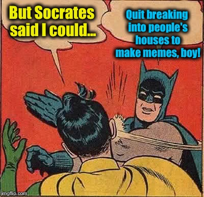 Batman Slapping Robin Meme | But Socrates said I could... Quit breaking into people's houses to make memes, boy! | image tagged in memes,batman slapping robin | made w/ Imgflip meme maker