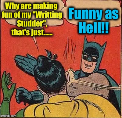 "Batman Slapping Robin Meme | Why are making fun of my ""Writting Studder"", that's just...... Funny as Hell!! 